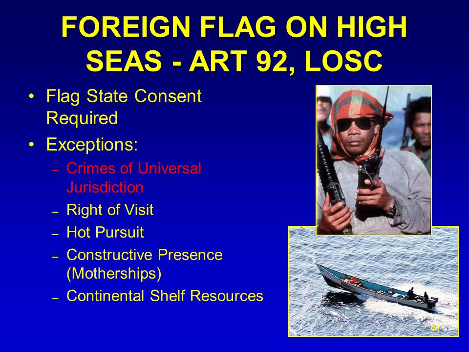FOREIGN FLAG ON HIGH SEAS - ART 92, LOSC Flag State Consent Required Exceptions: – Crimes of Universal Jurisdiction – Right of Visit – Hot Pursuit – Constructive Presence (Motherships) – Continental Shelf Resources 41