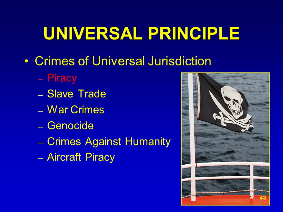 UNIVERSAL PRINCIPLE Crimes of Universal Jurisdiction – Piracy – Slave Trade – War Crimes – Genocide – Crimes Against Humanity – Aircraft Piracy 43