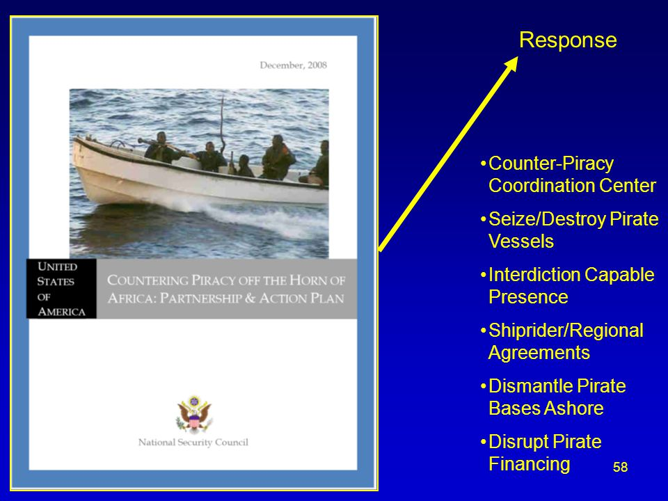 Response Counter-Piracy Coordination Center Seize/Destroy Pirate Vessels Interdiction Capable Presence Shiprider/Regional Agreements Dismantle Pirate Bases Ashore Disrupt Pirate Financing 58