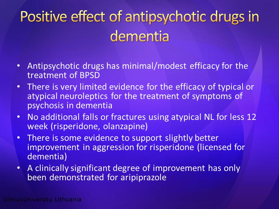 Antipsychotic drugs has minimal/modest efficacy for the treatment of BPSD There is very limited evidence for the efficacy of typical or atypical neuroleptics for the treatment of symptoms of psychosis in dementia No additional falls or fractures using atypical NL for less 12 week (risperidone, olanzapine) There is some evidence to support slightly better improvement in aggression for risperidone (licensed for dementia) A clinically significant degree of improvement has only been demonstrated for aripiprazole Vilnius University, Lithuania