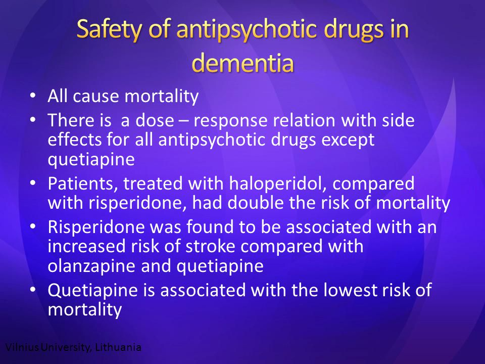 All cause mortality There is a dose – response relation with side effects for all antipsychotic drugs except quetiapine Patients, treated with haloperidol, compared with risperidone, had double the risk of mortality Risperidone was found to be associated with an increased risk of stroke compared with olanzapine and quetiapine Quetiapine is associated with the lowest risk of mortality Vilnius University, Lithuania