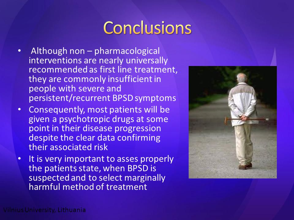 Although non – pharmacological interventions are nearly universally recommended as first line treatment, they are commonly insufficient in people with severe and persistent/recurrent BPSD symptoms Consequently, most patients will be given a psychotropic drugs at some point in their disease progression despite the clear data confirming their associated risk It is very important to asses properly the patients state, when BPSD is suspected and to select marginally harmful method of treatment Vilnius University, Lithuania