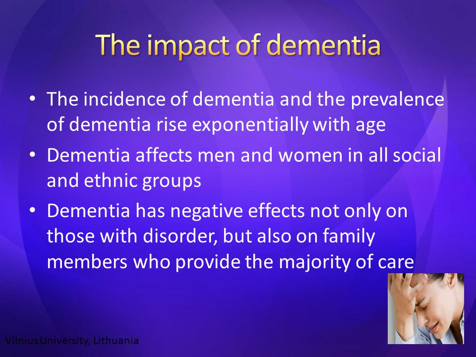 The incidence of dementia and the prevalence of dementia rise exponentially with age Dementia affects men and women in all social and ethnic groups Dementia has negative effects not only on those with disorder, but also on family members who provide the majority of care Vilnius University, Lithuania