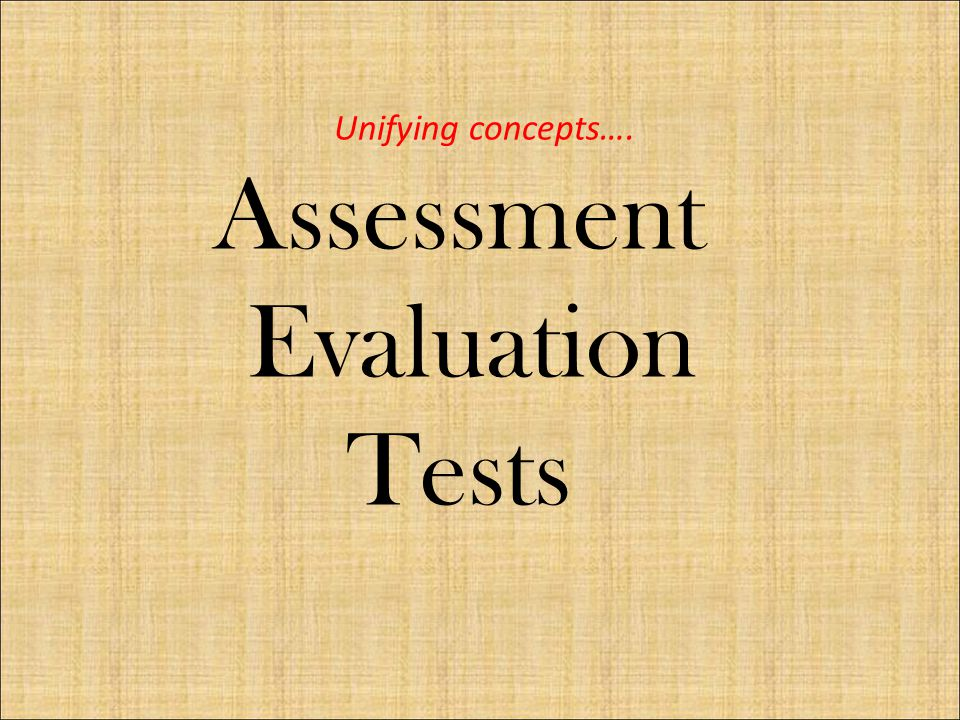 Unifying concepts…. Assessment Evaluation Tests