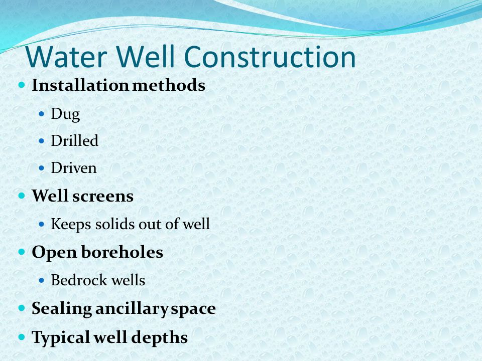 Water Well Construction Installation methods Dug Drilled Driven Well screens Keeps solids out of well Open boreholes Bedrock wells Sealing ancillary space Typical well depths