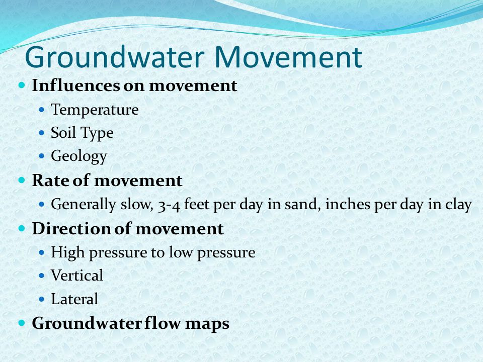 Groundwater Movement Influences on movement Temperature Soil Type Geology Rate of movement Generally slow, 3-4 feet per day in sand, inches per day in clay Direction of movement High pressure to low pressure Vertical Lateral Groundwater flow maps