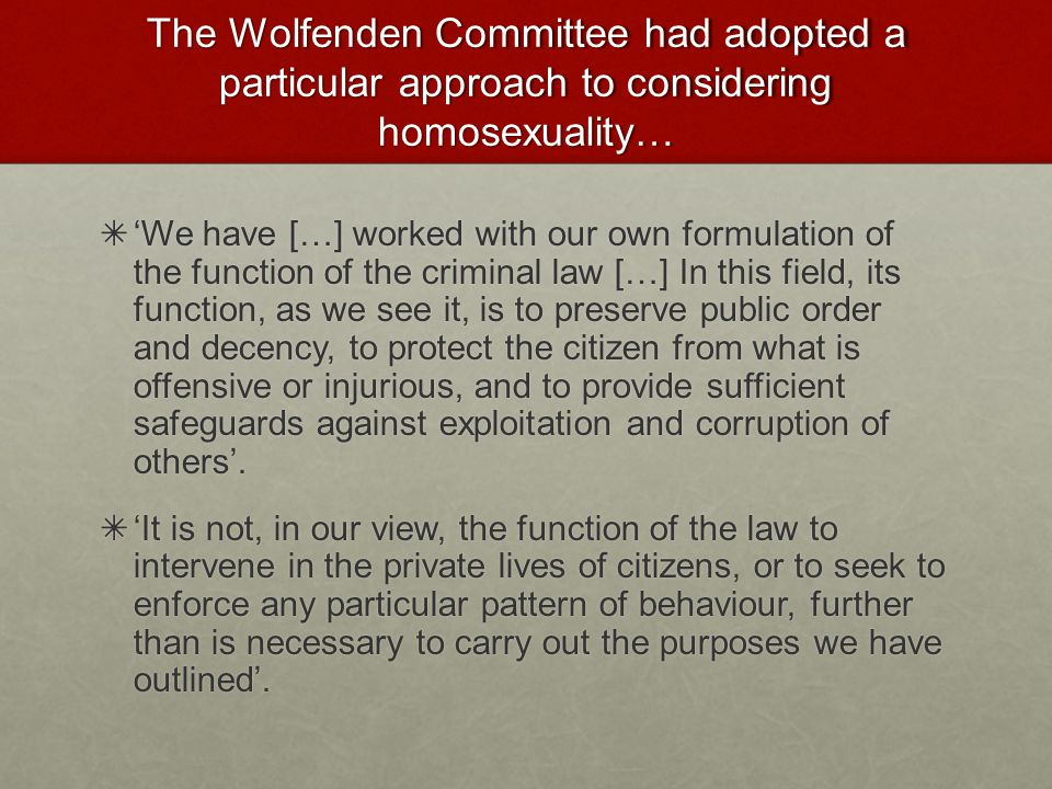 The Wolfenden Committee had adopted a particular approach to considering homosexuality… ✴ 'We have […] worked with our own formulation of the function of the criminal law […] In this field, its function, as we see it, is to preserve public order and decency, to protect the citizen from what is offensive or injurious, and to provide sufficient safeguards against exploitation and corruption of others'.