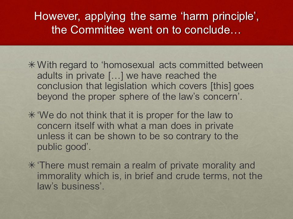 However, applying the same 'harm principle', the Committee went on to conclude… ✴ With regard to 'homosexual acts committed between adults in private […] we have reached the conclusion that legislation which covers [this] goes beyond the proper sphere of the law's concern'.