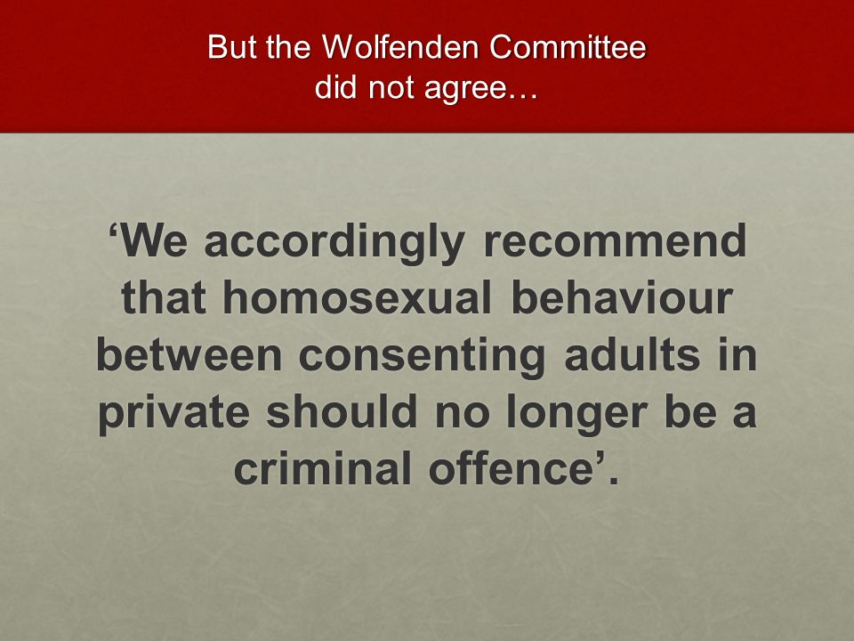 But the Wolfenden Committee did not agree… 'We accordingly recommend that homosexual behaviour between consenting adults in private should no longer be a criminal offence'.