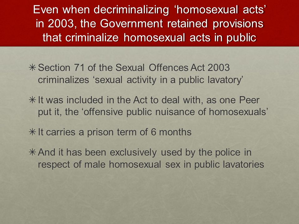 Even when decriminalizing 'homosexual acts' in 2003, the Government retained provisions that criminalize homosexual acts in public ✴ Section 71 of the Sexual Offences Act 2003 criminalizes 'sexual activity in a public lavatory' ✴ It was included in the Act to deal with, as one Peer put it, the 'offensive public nuisance of homosexuals' ✴ It carries a prison term of 6 months ✴ And it has been exclusively used by the police in respect of male homosexual sex in public lavatories