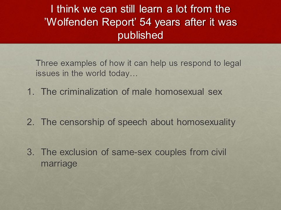 I think we can still learn a lot from the 'Wolfenden Report' 54 years after it was published Three examples of how it can help us respond to legal issues in the world today… 1.The criminalization of male homosexual sex 2.The censorship of speech about homosexuality 3.The exclusion of same-sex couples from civil marriage