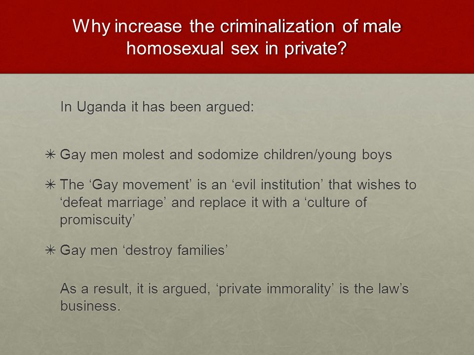 Why increase the criminalization of male homosexual sex in private.