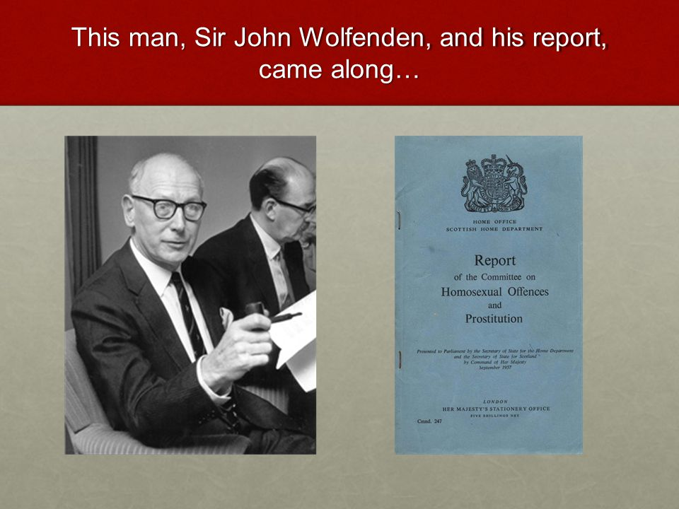 This man, Sir John Wolfenden, and his report, came along…