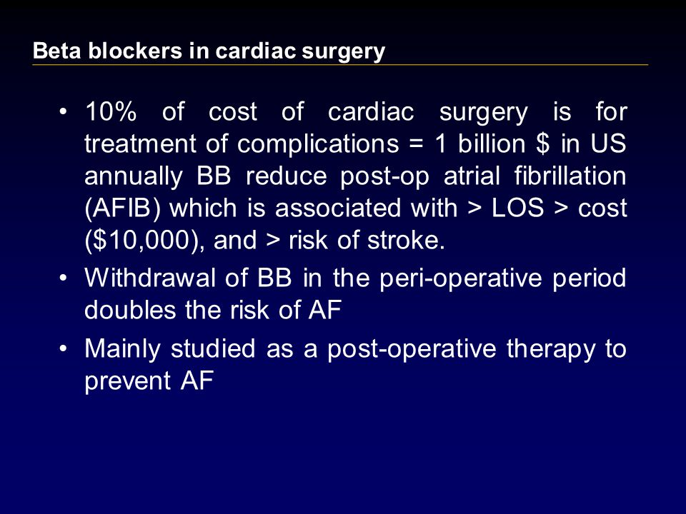 10% of cost of cardiac surgery is for treatment of complications = 1 billion $ in US annually BB reduce post-op atrial fibrillation (AFIB) which is associated with > LOS > cost ($10,000), and > risk of stroke.