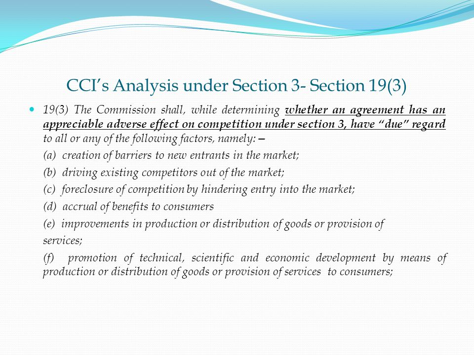 CCI's Analysis under Section 3- Section 19(3) 19(3) The Commission shall, while determining whether an agreement has an appreciable adverse effect on competition under section 3, have due regard to all or any of the following factors, namely:— (a) creation of barriers to new entrants in the market; (b) driving existing competitors out of the market; (c) foreclosure of competition by hindering entry into the market; (d) accrual of benefits to consumers (e) improvements in production or distribution of goods or provision of services; (f) promotion of technical, scientific and economic development by means of production or distribution of goods or provision of services to consumers;