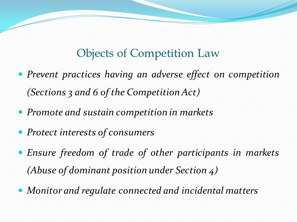 Objects of Competition Law Prevent practices having an adverse effect on competition (Sections 3 and 6 of the Competition Act) Promote and sustain competition in markets Protect interests of consumers Ensure freedom of trade of other participants in markets (Abuse of dominant position under Section 4) Monitor and regulate connected and incidental matters