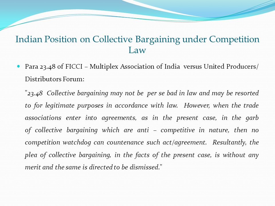 Indian Position on Collective Bargaining under Competition Law Para of FICCI – Multiplex Association of India versus United Producers/ Distributors Forum: Collective bargaining may not be per se bad in law and may be resorted to for legitimate purposes in accordance with law.