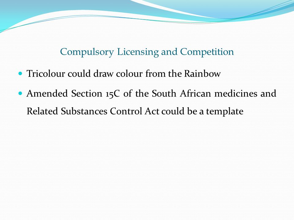 Compulsory Licensing and Competition Tricolour could draw colour from the Rainbow Amended Section 15C of the South African medicines and Related Substances Control Act could be a template