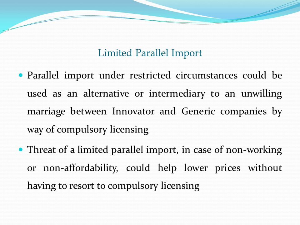 Limited Parallel Import Parallel import under restricted circumstances could be used as an alternative or intermediary to an unwilling marriage between Innovator and Generic companies by way of compulsory licensing Threat of a limited parallel import, in case of non-working or non-affordability, could help lower prices without having to resort to compulsory licensing