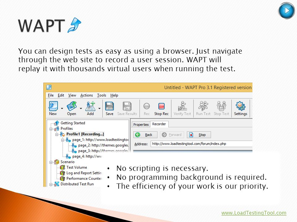 You can design tests as easy as using a browser. Just navigate through the web site to record a user session. WAPT will replay it with thousands virtu