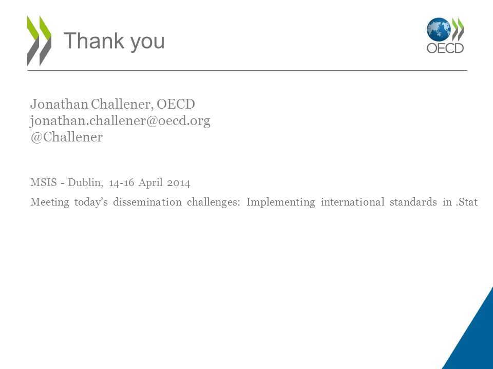 Jonathan Challener, OECD jonathan.challener@oecd.org @Challener MSIS - Dublin, 14-16 April 2014 Meeting today's dissemination challenges: Implementing international standards in.Stat Thank you