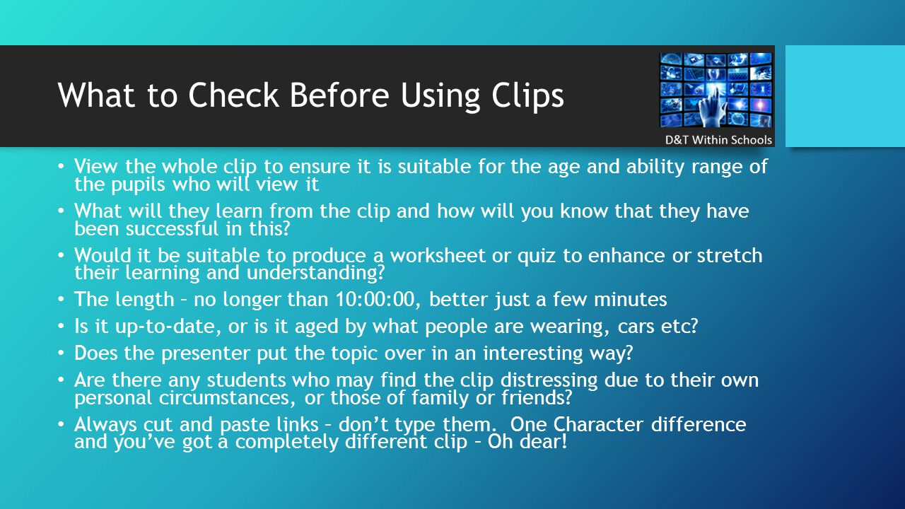 What to Check Before Using Clips View the whole clip to ensure it is suitable for the age and ability range of the pupils who will view it What will t