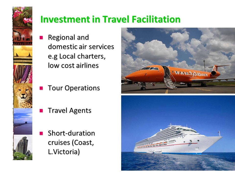 Investment in Travel Facilitation Regional and domestic air services e.g Local charters, low cost airlines Regional and domestic air services e.g Local charters, low cost airlines Tour Operations Tour Operations Travel Agents Travel Agents Short-duration cruises (Coast, L.Victoria) Short-duration cruises (Coast, L.Victoria)