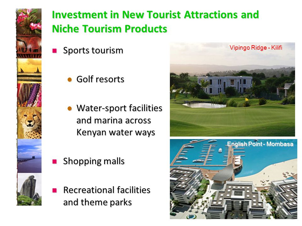 Investment in New Tourist Attractions and Niche Tourism Products Sports tourism Sports tourism Golf resorts Golf resorts Water-sport facilities and marina across Kenyan water ways Water-sport facilities and marina across Kenyan water ways Shopping malls Shopping malls Recreational facilities and theme parks Recreational facilities and theme parks English Point - Mombasa Vipingo Ridge - Kilifi
