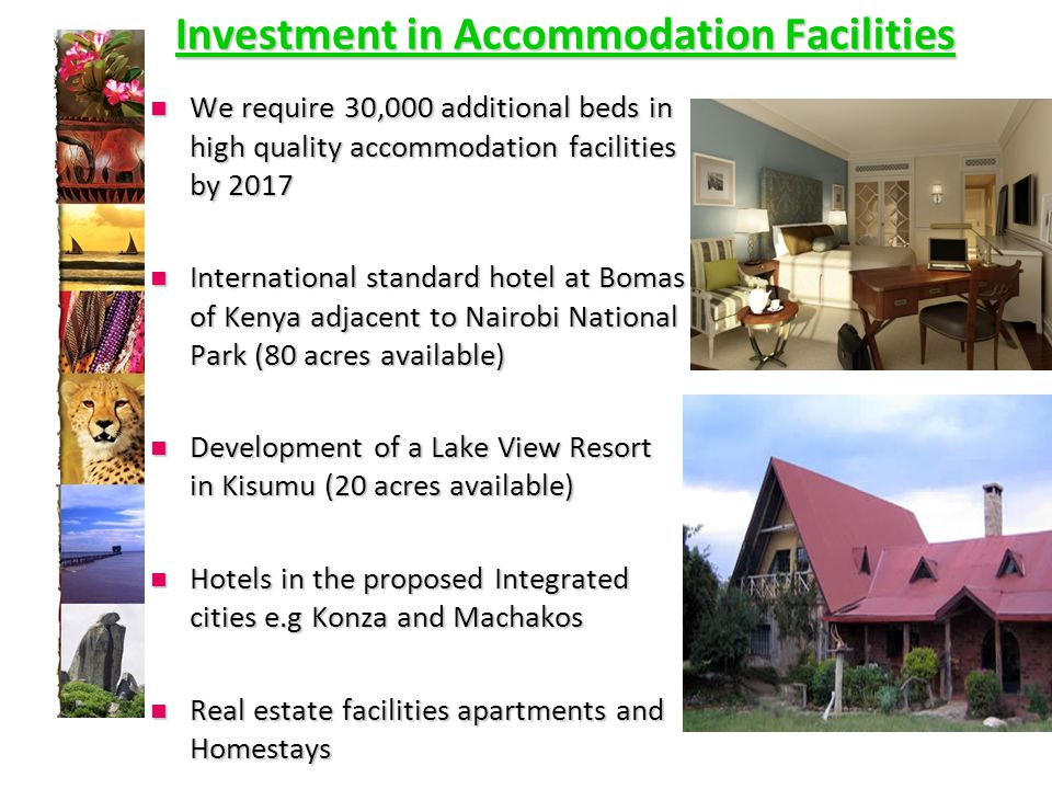 Investment in Accommodation Facilities We require 30,000 additional beds in high quality accommodation facilities by 2017 We require 30,000 additional beds in high quality accommodation facilities by 2017 International standard hotel at Bomas of Kenya adjacent to Nairobi National Park (80 acres available) International standard hotel at Bomas of Kenya adjacent to Nairobi National Park (80 acres available) Development of a Lake View Resort in Kisumu (20 acres available) Development of a Lake View Resort in Kisumu (20 acres available) Hotels in the proposed Integrated cities e.g Konza and Machakos Hotels in the proposed Integrated cities e.g Konza and Machakos Real estate facilities apartments and Homestays Real estate facilities apartments and Homestays