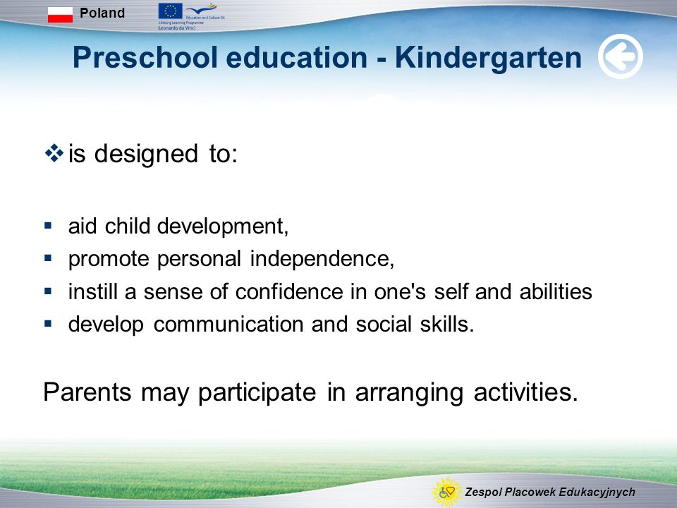 Preschool education - Kindergarten  is designed to:  aid child development,  promote personal independence,  instill a sense of confidence in one s self and abilities  develop communication and social skills.