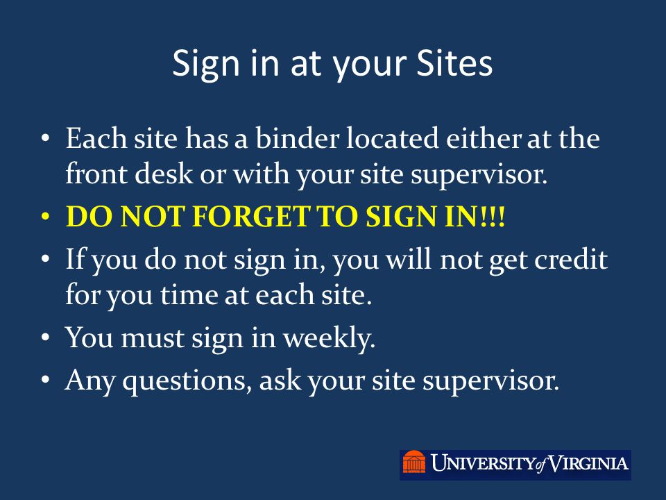Sign in at your Sites Each site has a binder located either at the front desk or with your site supervisor. DO NOT FORGET TO SIGN IN!!! If you do not