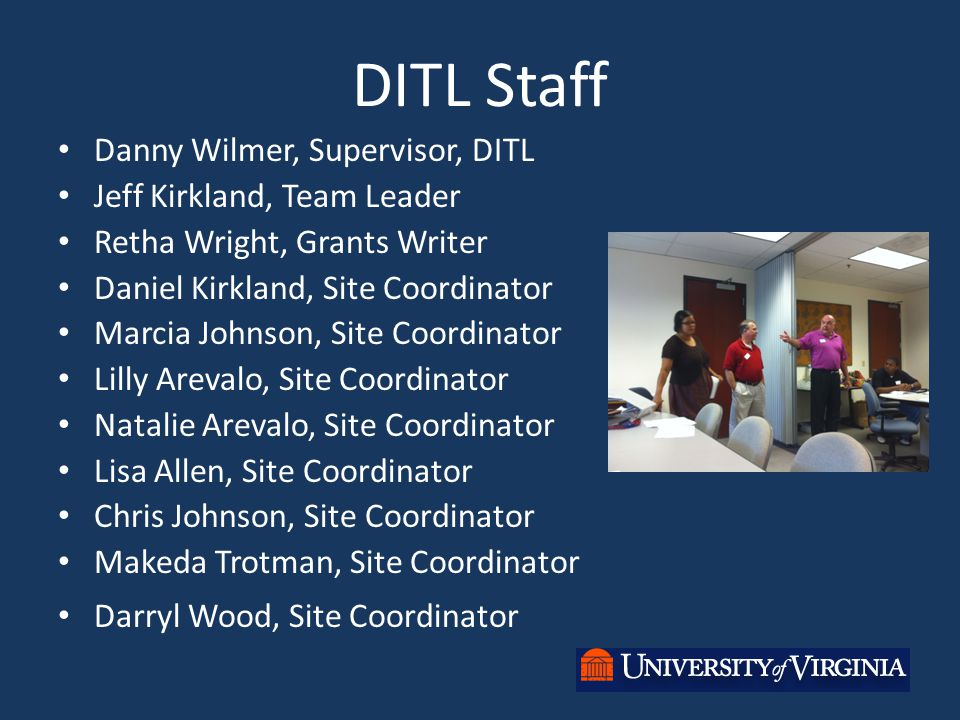 DITL Staff Danny Wilmer, Supervisor, DITL Jeff Kirkland, Team Leader Retha Wright, Grants Writer Daniel Kirkland, Site Coordinator Marcia Johnson, Site Coordinator Lilly Arevalo, Site Coordinator Natalie Arevalo, Site Coordinator Lisa Allen, Site Coordinator Chris Johnson, Site Coordinator Makeda Trotman, Site Coordinator Darryl Wood, Site Coordinator