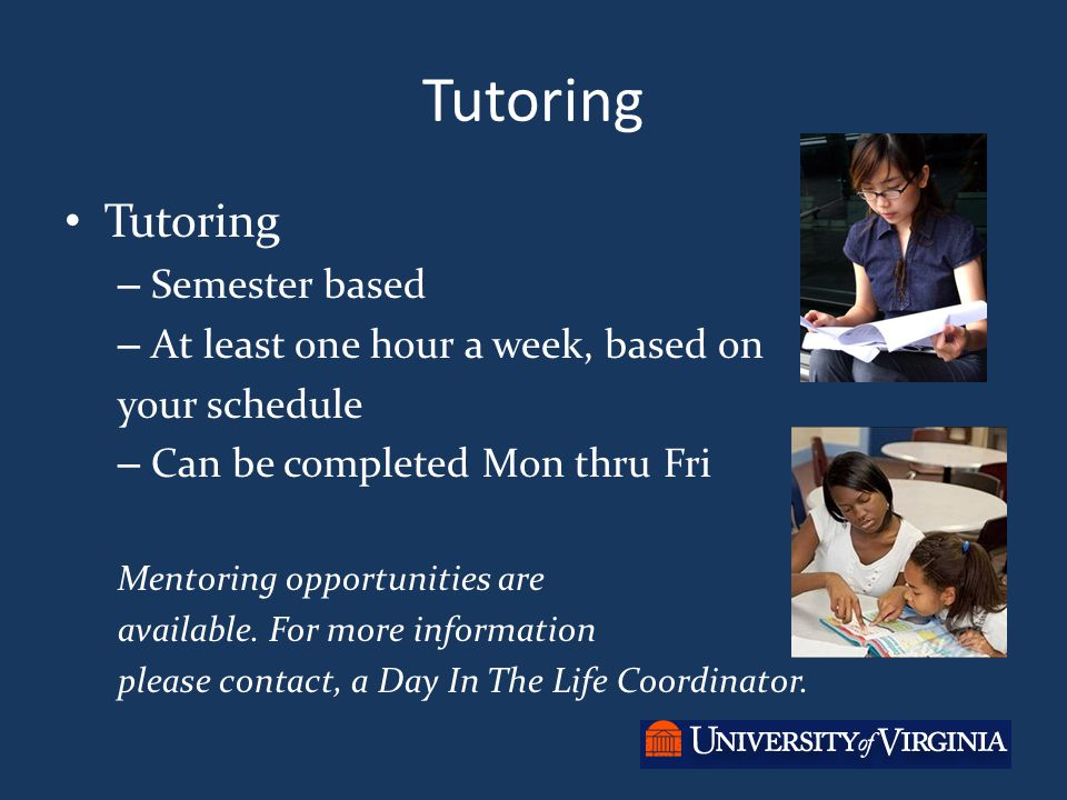 Tutoring – Semester based – At least one hour a week, based on your schedule – Can be completed Mon thru Fri Mentoring opportunities are available. Fo