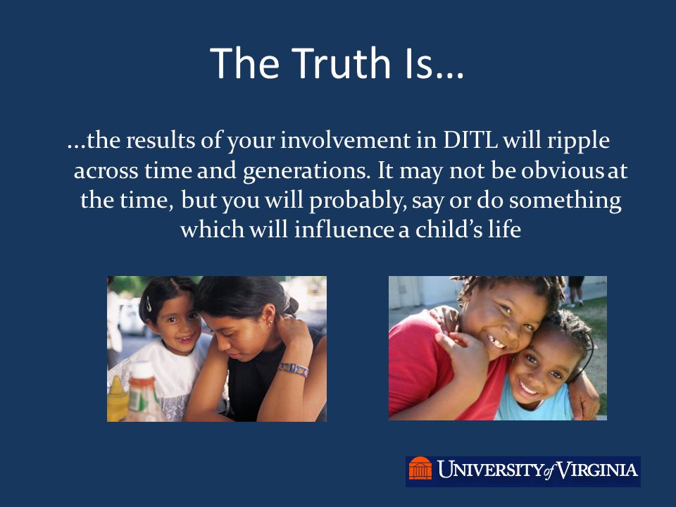 The Truth Is… … the results of your involvement in DITL will ripple across time and generations.