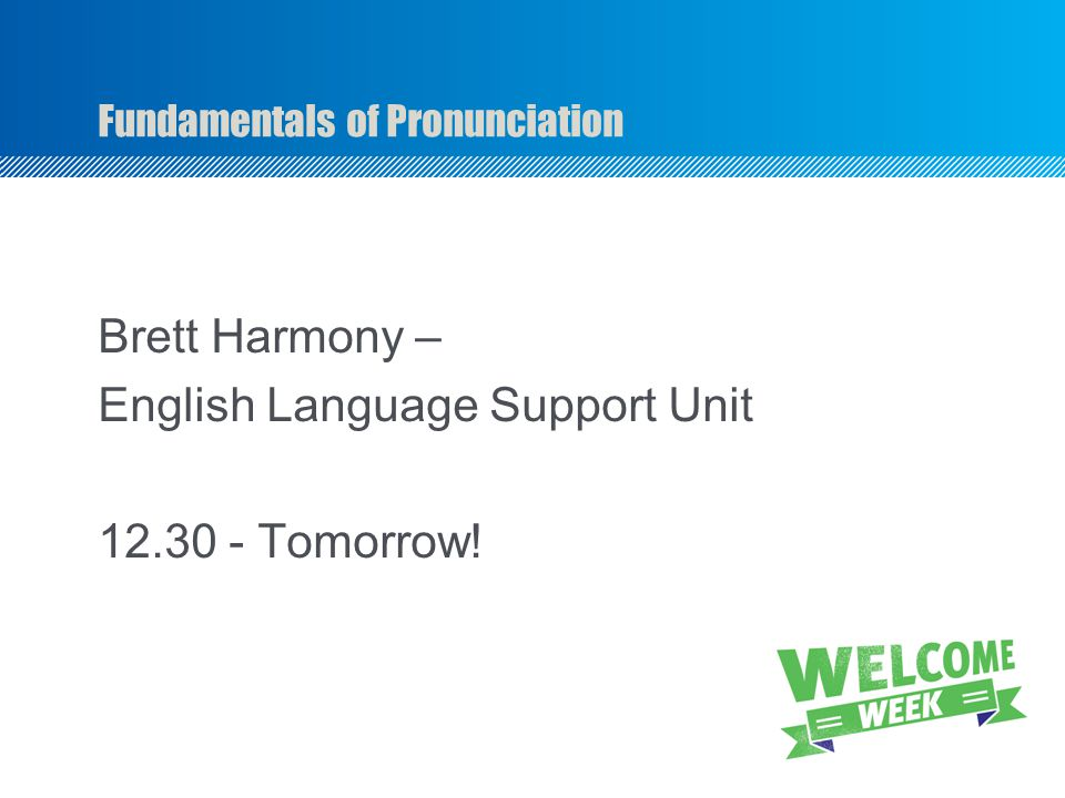 Fundamentals of Pronunciation Brett Harmony – English Language Support Unit 12.30 - Tomorrow!