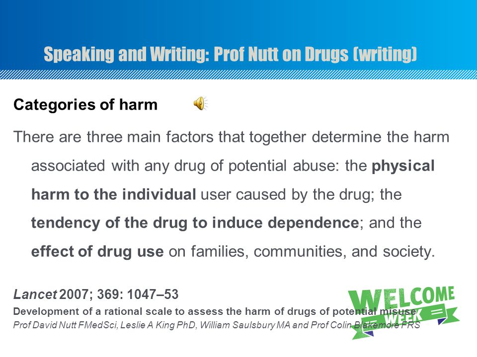 Speaking and Writing: Prof Nutt on Drugs (writing) Categories of harm There are three main factors that together determine the harm associated with any drug of potential abuse: the physical harm to the individual user caused by the drug; the tendency of the drug to induce dependence; and the effect of drug use on families, communities, and society.