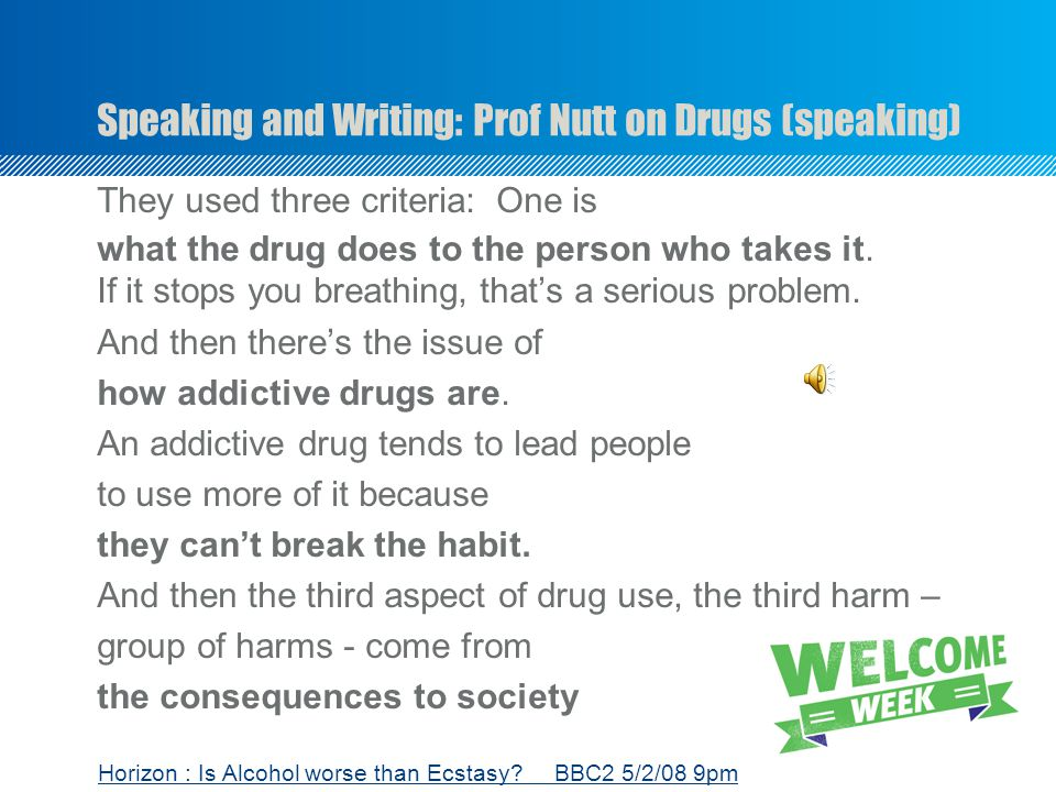 Speaking and Writing: Prof Nutt on Drugs (speaking) They used three criteria: One is what the drug does to the person who takes it.