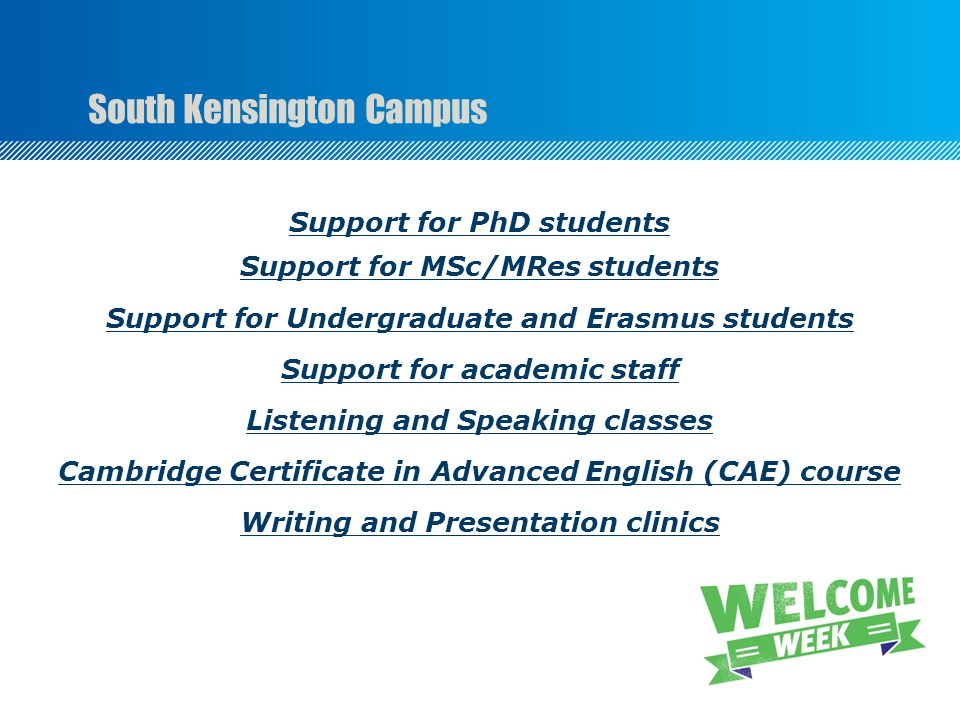 South Kensington Campus Support for PhD students Support for MSc/MRes students Support for Undergraduate and Erasmus students Support for academic staff Listening and Speaking classes Cambridge Certificate in Advanced English (CAE) course Writing and Presentation clinics