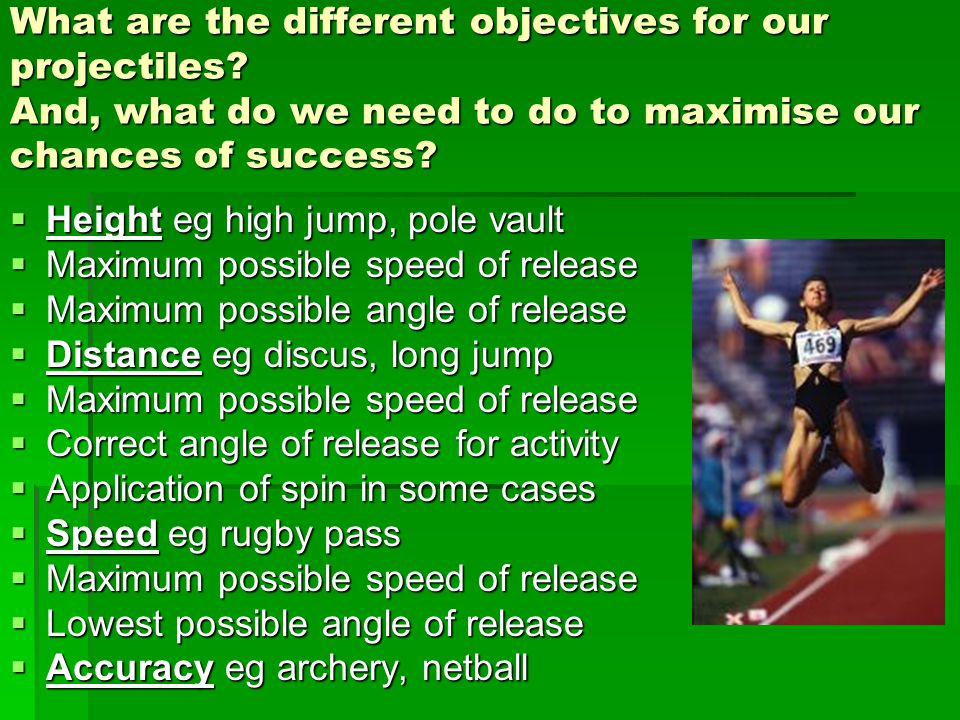 What are the different objectives for our projectiles? And, what do we need to do to maximise our chances of success?  Height eg high jump, pole vaul