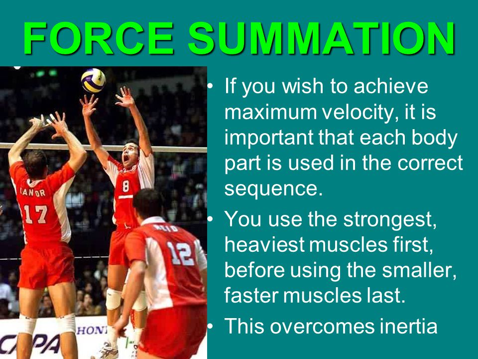 FORCE SUMMATION If you wish to achieve maximum velocity, it is important that each body part is used in the correct sequence. You use the strongest, h