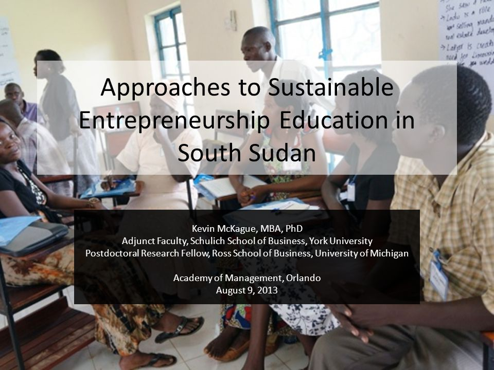 Approaches to Sustainable Entrepreneurship Education in South Sudan Kevin McKague, MBA, PhD Adjunct Faculty, Schulich School of Business, York Univers