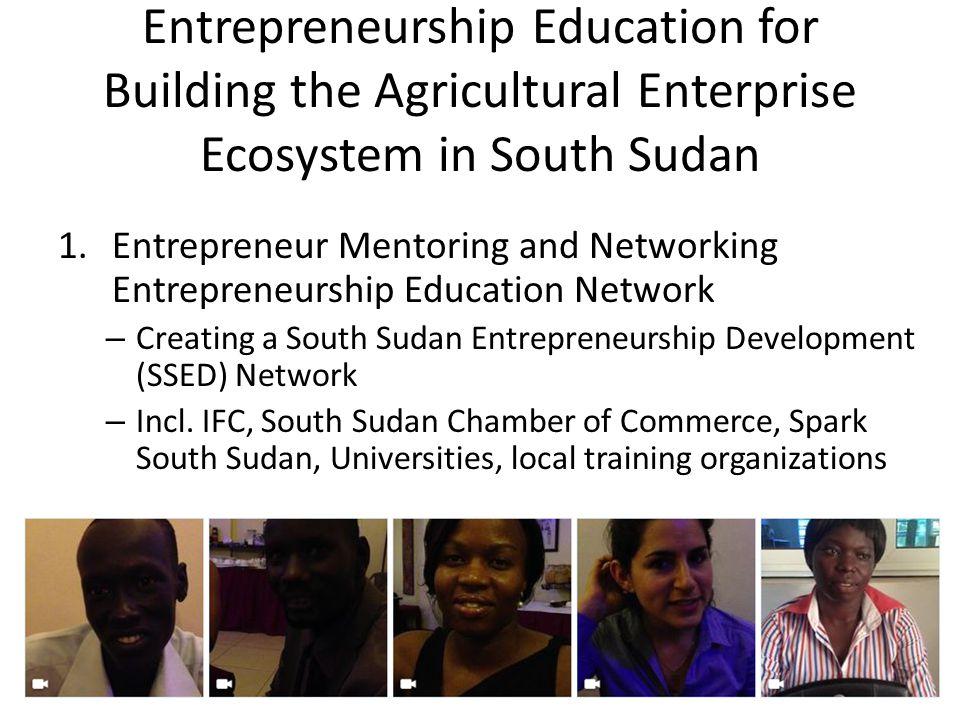 Entrepreneurship Education for Building the Agricultural Enterprise Ecosystem in South Sudan 1.Entrepreneur Mentoring and Networking Entrepreneurship