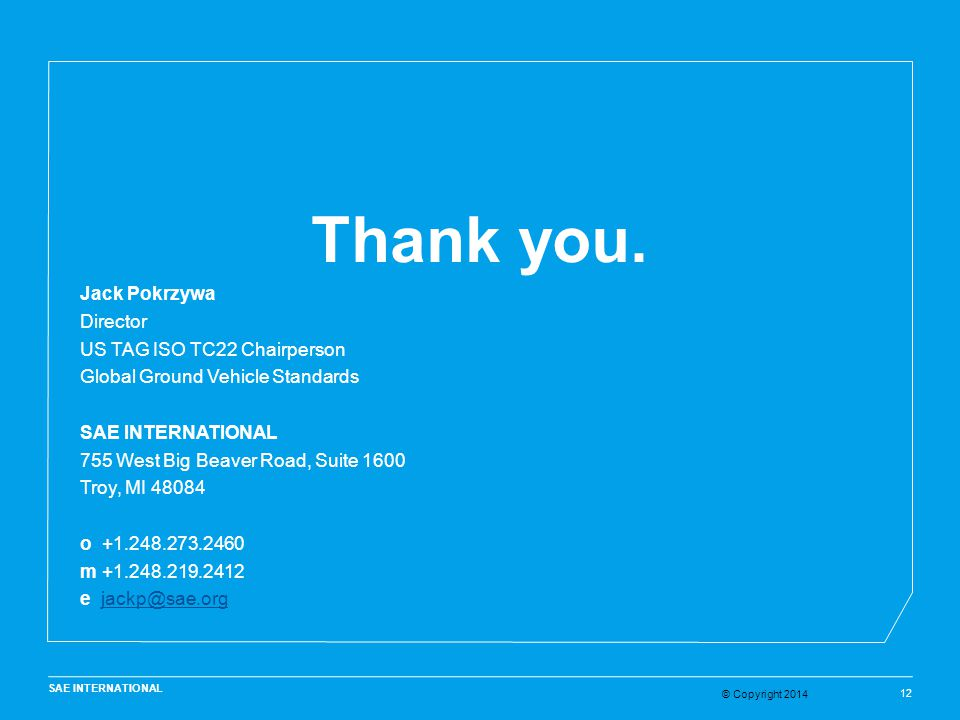 © Copyright 2014 SAE INTERNATIONAL 12 Thank you. Jack Pokrzywa Director US TAG ISO TC22 Chairperson Global Ground Vehicle Standards SAE INTERNATIONAL