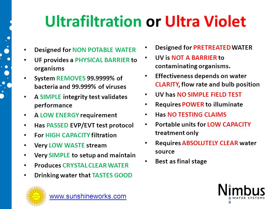 Ultrafiltration or Ultra Violet Designed for PRETREATED WATER UV is NOT A BARRIER to contaminating organisms. Effectiveness depends on water CLARITY,