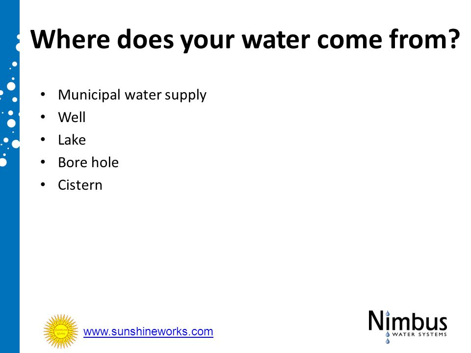 Where does your water come from? Municipal water supply Well Lake Bore hole Cistern www.sunshineworks.com