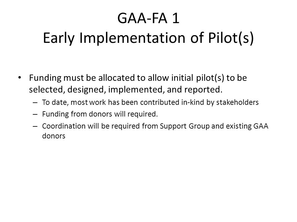 GAA-FA 1 Early Implementation of Pilot(s) Funding must be allocated to allow initial pilot(s) to be selected, designed, implemented, and reported.