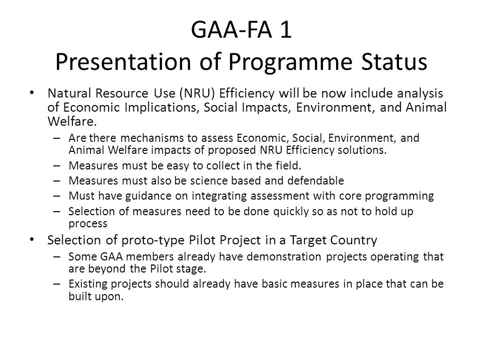 GAA-FA 1 How current/future Programme Catalyzes Practice Change: Evidence – Dialogue --Tools Pilot Activities/Proof of Concept Prototype Projects/Demonstration Units Workshops/Communication Links Between Initiatives and Focus Areas Peer-to-Peer Farmer Learning – Industry Mentorship has been very effective – Roles for external (transfer) and internal (propagate) mentors Economic Incentives – Markets and Governments both have a role