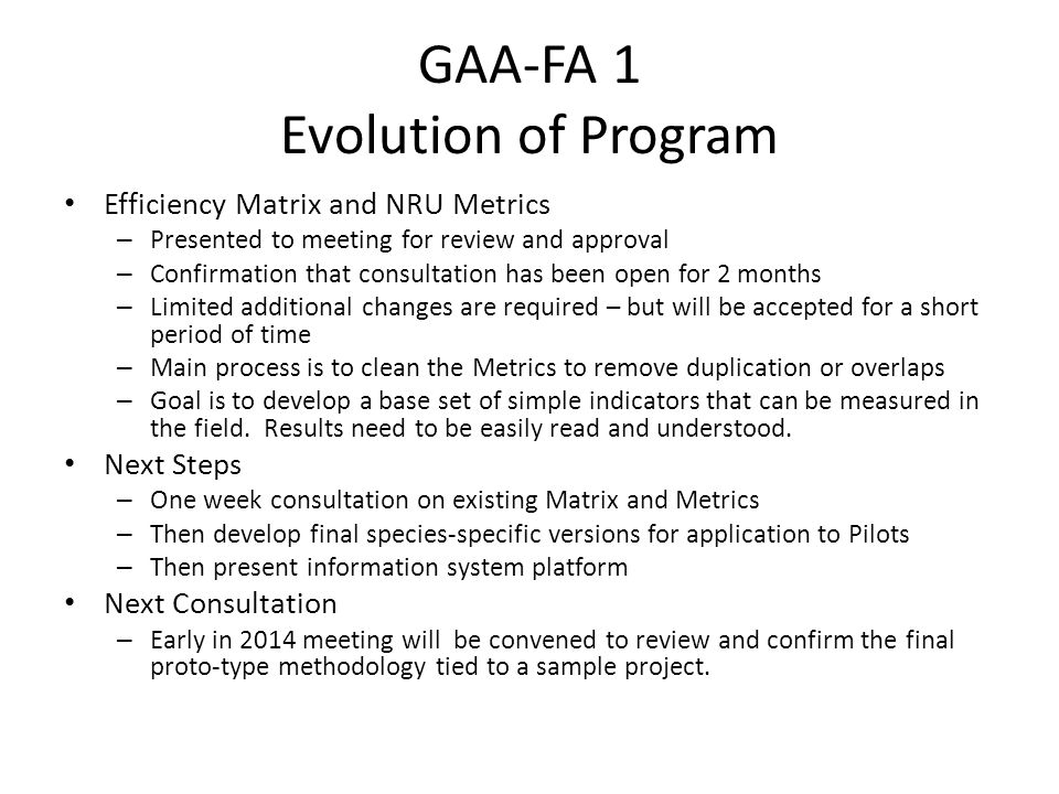 GAA-FA 1 Evolution of Program Efficiency Matrix and NRU Metrics – Presented to meeting for review and approval – Confirmation that consultation has been open for 2 months – Limited additional changes are required – but will be accepted for a short period of time – Main process is to clean the Metrics to remove duplication or overlaps – Goal is to develop a base set of simple indicators that can be measured in the field.