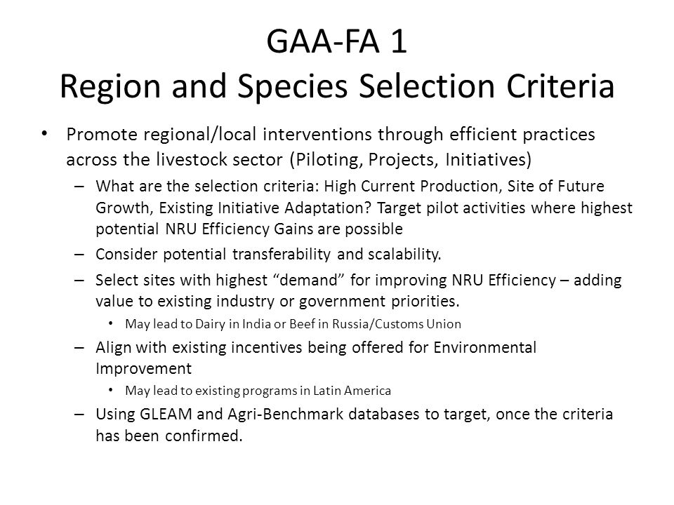 GAA-FA 1 Pilot and Project Selection Criteria Number of Stakeholders Involved Scalability – Namibia, Communal Farms Close to the Value Chains and Markets Where Work Has Been Completed – ILRI, Livestock and Fish – EBLEX, Integrated Species LCA – NOVUS, Sustainable Poultry in Brazil – Agri Benchmark, Comparative Cost of Production Seeking Win-Win-Win Examples that Serve as Catalysts GAA Stakeholders Are Encouraged to Proposal Pilots