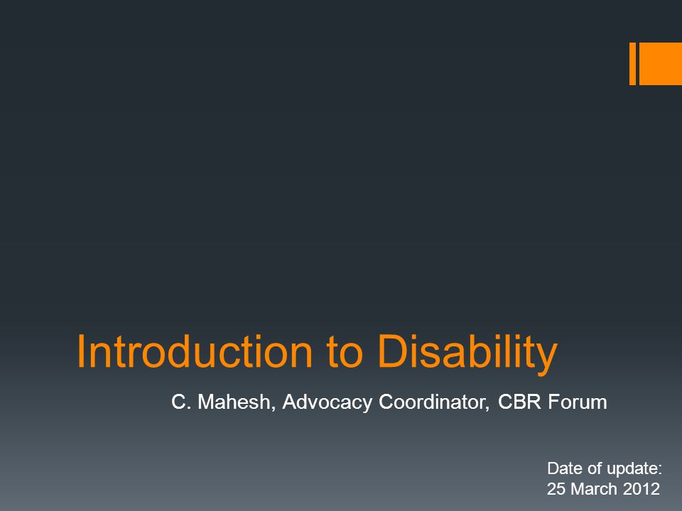Introduction to Disability C. Mahesh, Advocacy Coordinator, CBR Forum Date of update: 25 March 2012